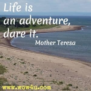 Life is an adventure, dare it. Mother Teresa