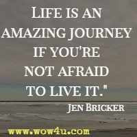 Life is an amazing journey if you're not afraid to live it.