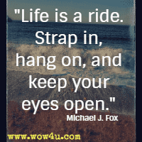 Life is a ride. Strap in, hang on, and keep your eyes open. Michael J. Fox