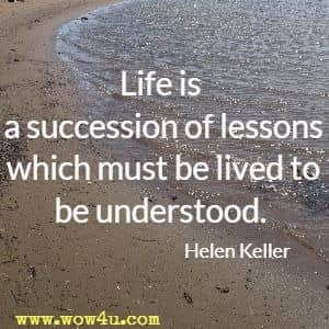Life is a succession of lessons which must be lived to be understood. Helen Keller