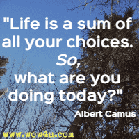 Life is a sum of all your choices. So, what are you doing today? Albert Camus