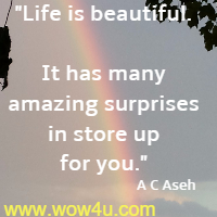Life is beautiful. It has many amazing surprises in store up for you. A C Aseh