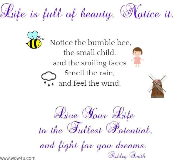 Life is full of beauty. Notice it.   Notice the bumble bee,  the small child, and the smiling faces.  Smell the rain, and feel the wind.   Live your life to the fullest potential,  and fight for you dreams. Ashley Smith