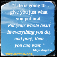 Life is going to give you just what you put in it. Put your whole heart in everything you do, and pray, then you can wait. Maya Angelou