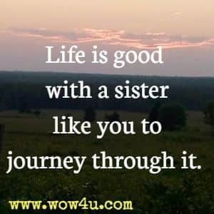 Life is good with a sister like you to journey through it.