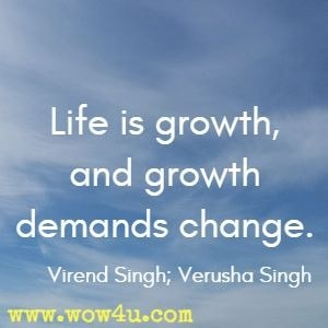 Life is growth, and growth demands change. Virend Singh; Verusha Singh