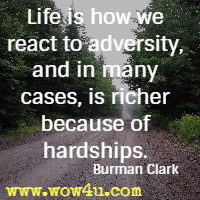 Life is how we react to adversity, and in many cases, is richer because of hardships. Burman Clark