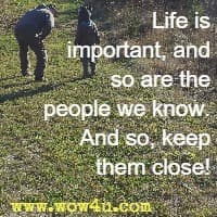 Life is important, and so are the people we know.  And so, keep them close!