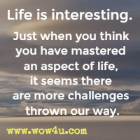 Life is interesting. Just when you think you have mastered an aspect of life, it seems there are more challenges thrown our way.