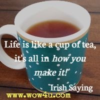 Life is like a cup of tea, it's all in how you make it! Irish Saying