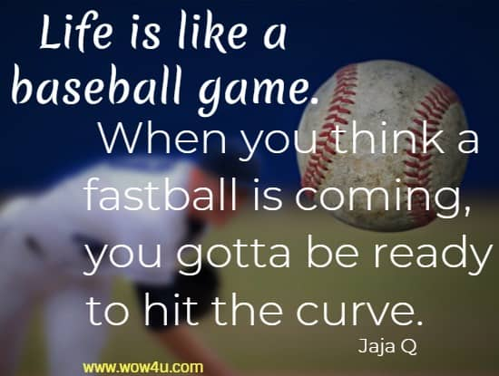 Life is like a baseball game. When you think a fastball is coming,   you gotta be ready to hit the curve.     Jaja Q