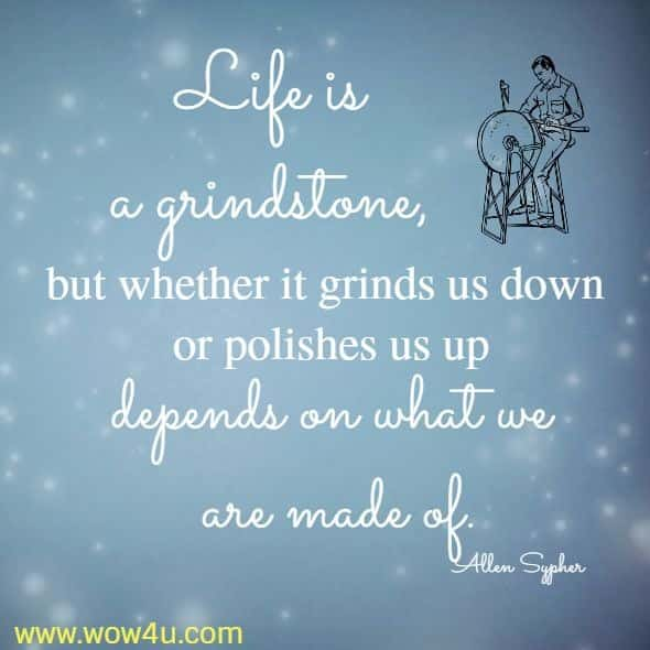 Life is a grindstone, but whether it grinds us down or polishes us up depends on what we are made of.  Allen Sypher