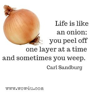 Life is like an onion; you peel off one layer at a time and sometimes you weep. Carl Sandburg