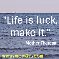 Life is luck, make it. Mother Theresa
