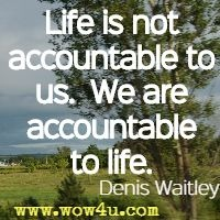 Life is not accountable to us.  We are accountable to life. Denis Waitley