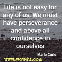 Life is not easy for any of us. We must have perseverance and above all confidence in ourselves Marie Curie