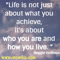 Life is not just about what you achieve, it's about who you are and how you live. Maggie Huffman