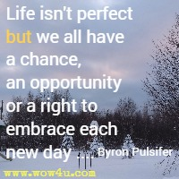 Life isn't perfect but we all have a chance, an opportunity or a right to embrace each new day .... Byron Pulsifer