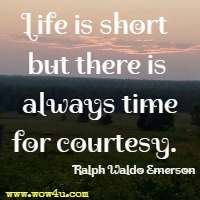 Life is short but there is always time for courtesy. Ralph Waldo Emerson