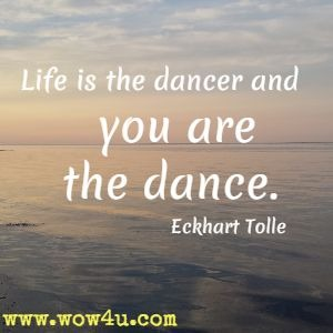 Life is the dancer and you are the dance. Eckhart Tolle