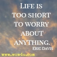 Life is too short to worry about anything. Eric Davis