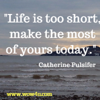 Life is too short, make the most of yours today.  Catherine Pulsifer