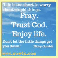 Life is too short to worry about stupid things. Pray. Trust God. Enjoy life. Don't let the little things get you down. Nicky Gumble