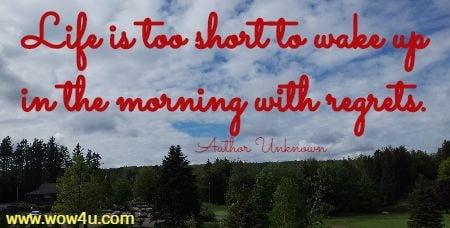 Life is too short to wake up in the morning with regrets.    Author Unknown