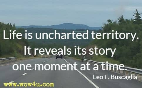 Life is uncharted territory. It reveals its story one moment at a time. Leo F. Buscaglia