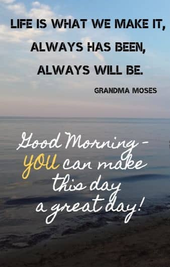 Life is what we make it, always has been, always will be.Grandma Moses  Good Morning - YOU can make this day a great day!