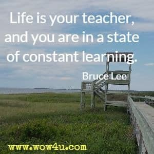 Life is your teacher, and you are in a state of constant learning. Bruce Lee