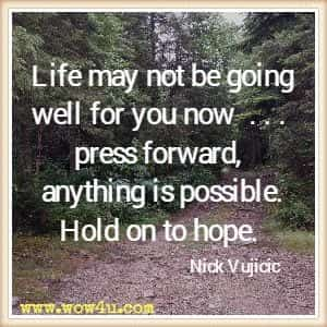 Life may not be going well for you now  . . . press forward, anything is possible. Hold on to hope. Nick Vujicic
