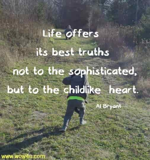 Life offers its best truths not to the sophisticated, but to the childlike  heart. Al Bryant