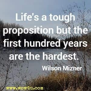 Life's a tough proposition but the first hundred years are the hardest. Wilson Mizner
