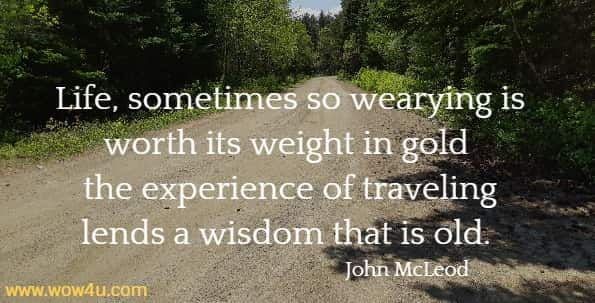 Life, sometimes so wearying is worth its weight in gold the experience of traveling lends a wisdom that is old.   John McLeod