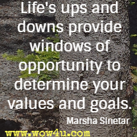 Life's ups and downs provide windows of opportunity to determine your values and goals. Marsha Sinetar