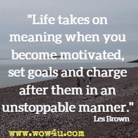 Life takes on meaning when you become motivated, set goals and charge after them in an unstoppable manner. Les Brown