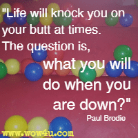 Life will knock you on your butt at times. The question is, what you will do when you are down? Paul Brodie