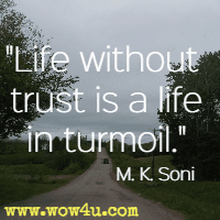 Life without trust is a life in turmoil. M. K. Soni