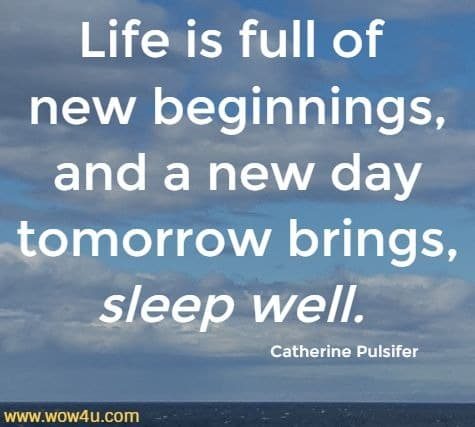 Life is full of new beginnings, and a new day tomorrow brings, sleep well.   Catherine Pulsifer