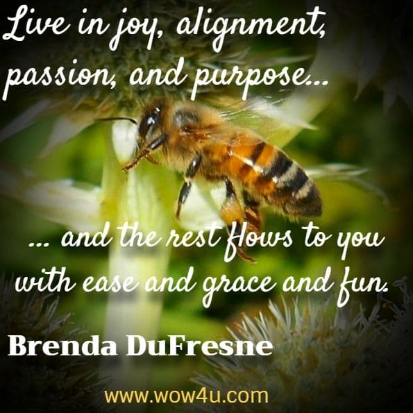Live in joy, alignment, passion, and purpose, and the rest flows to you with ease and grace and fun. Brenda DuFresne, Truth and the Five Platforms of Ascension