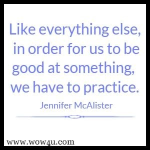 Like everything else, in order for us to be good at something, we have to practice. Jennifer McAlister