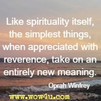 Like spirituality itself, the simplest things, when appreciated with reverence, take on an entirely new meaning. Oprah Winfrey