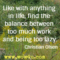 Like with anything in life, find the balance between too much work and being too lazy. Christian Olsen