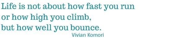 Life is not  about how fast you run or how high you climb, but how well you bounce.   Vivian Komori