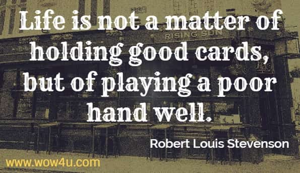 Life is not a matter of holding good cards, but of playing a poor hand well. robert louis stevenson
