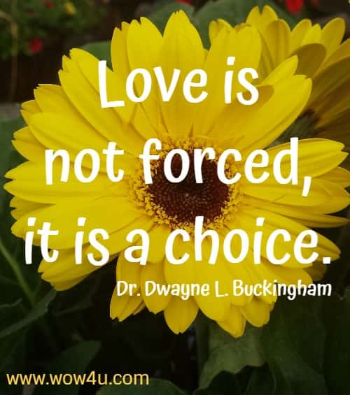 Love is not forced, it is a choice. Dr. Dwayne L. Buckingham