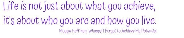 Life is not just about what you achieve, it's about who you are and how you live.    Maggie Huffman, Whoops! I Forgot to Achieve My Potential