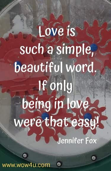 Love is such a simple, beautiful word. If only being in love were that easy!   Jennifer Fox
