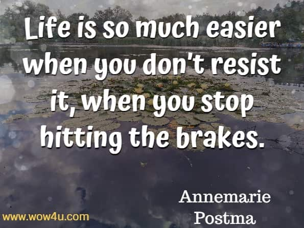 Life is so much easier when you don't resist it, when you stop hitting the brakes. Annemarie Postma, The Power of Acceptance.